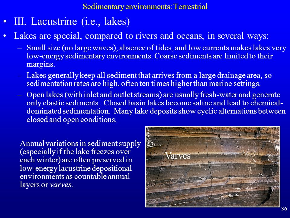 36 Sedimentary environments: Terrestrial III. Lacustrine (i.e., lakes) Lakes are special, compared to rivers and oceans, in several ways: –Small size
