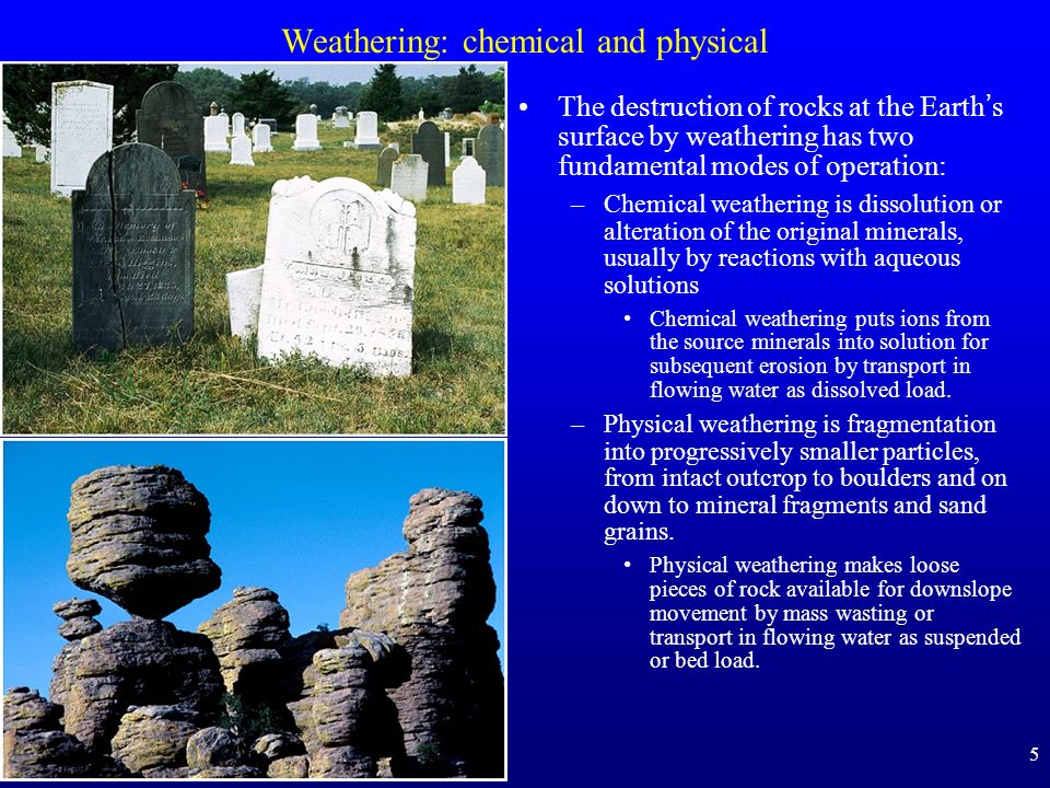 5 Weathering: chemical and physical The destruction of rocks at the Earths surface by weathering has two fundamental modes of operation: –Chemical wea