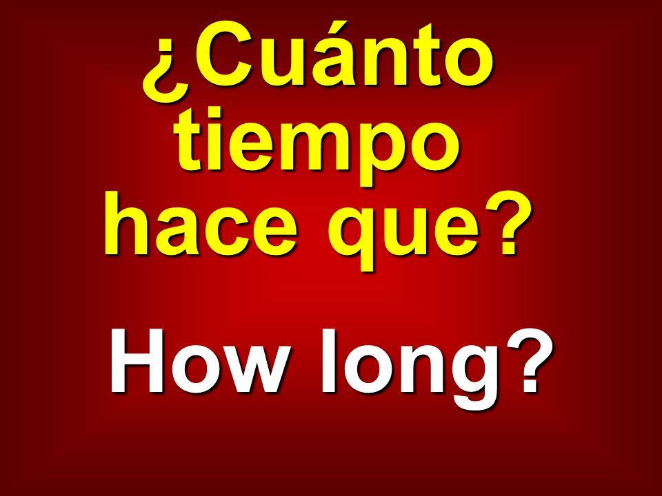 ¿Cuánto tiempo hace que? How long?