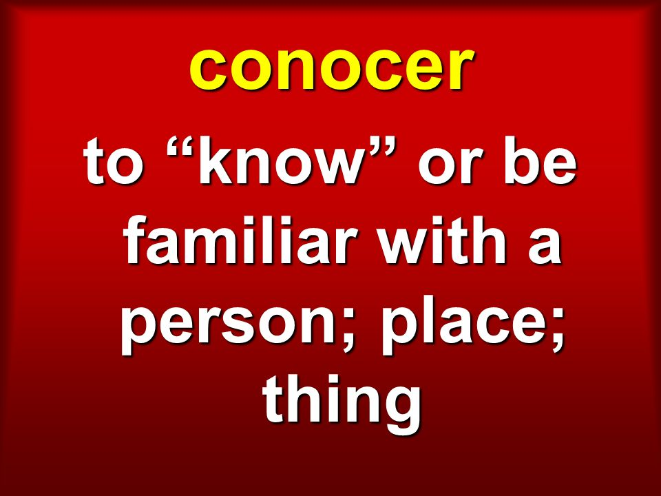 conocer to know or be familiar with a person; place; thing
