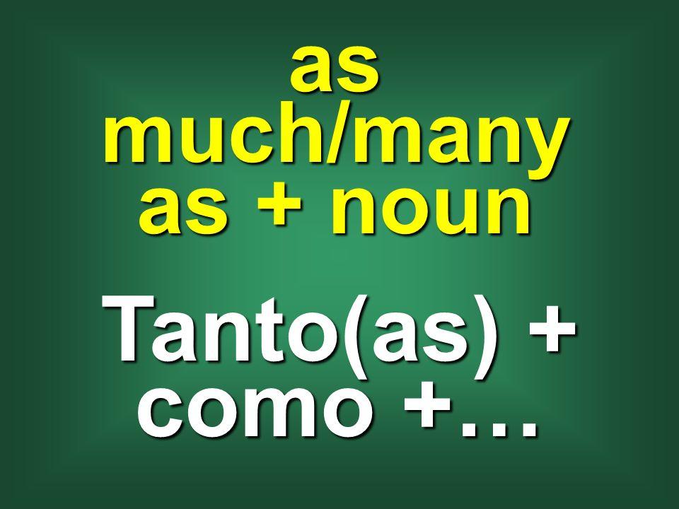 as much/many as + noun Tanto(as) + como +…