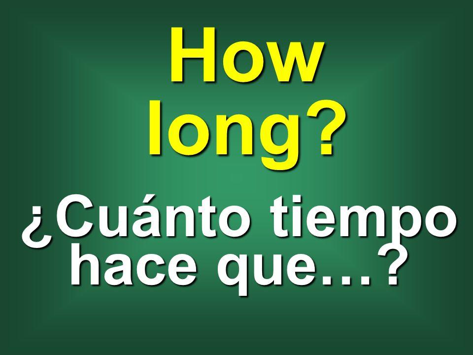 How long? ¿Cuánto tiempo hace que…?