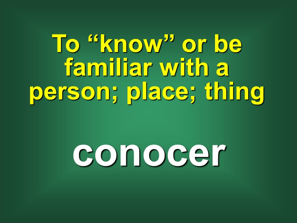 To know or be familiar with a person; place; thing conocer