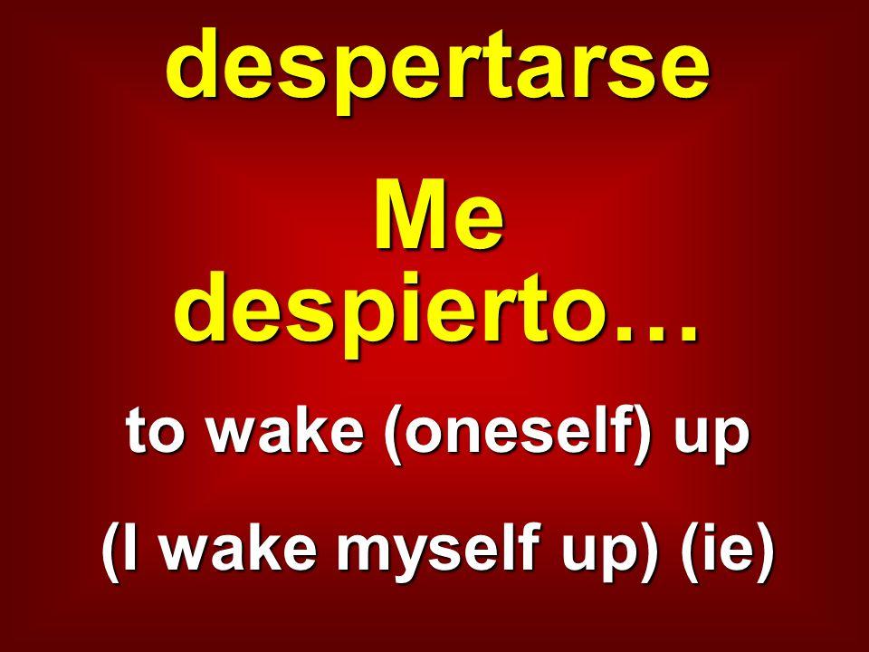 despertarse Me despierto… to wake (oneself) up (I wake myself up) (ie)