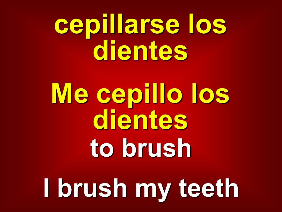 cepillarse los dientes Me cepillo los dientes to brush I brush my teeth