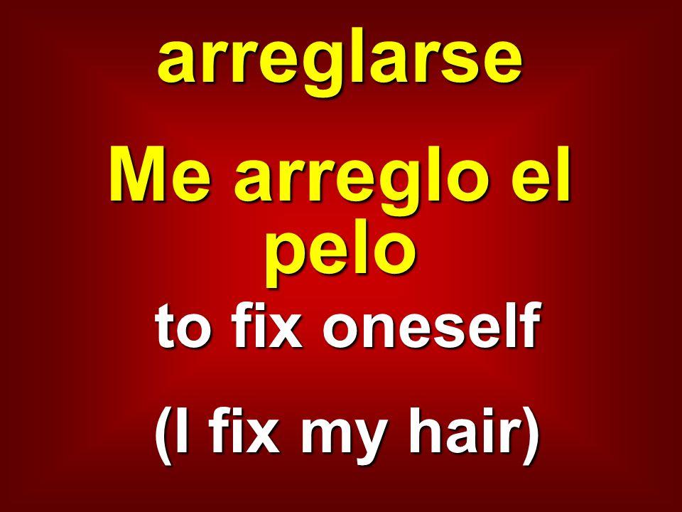 arreglarse Me arreglo el pelo to fix oneself (I fix my hair)