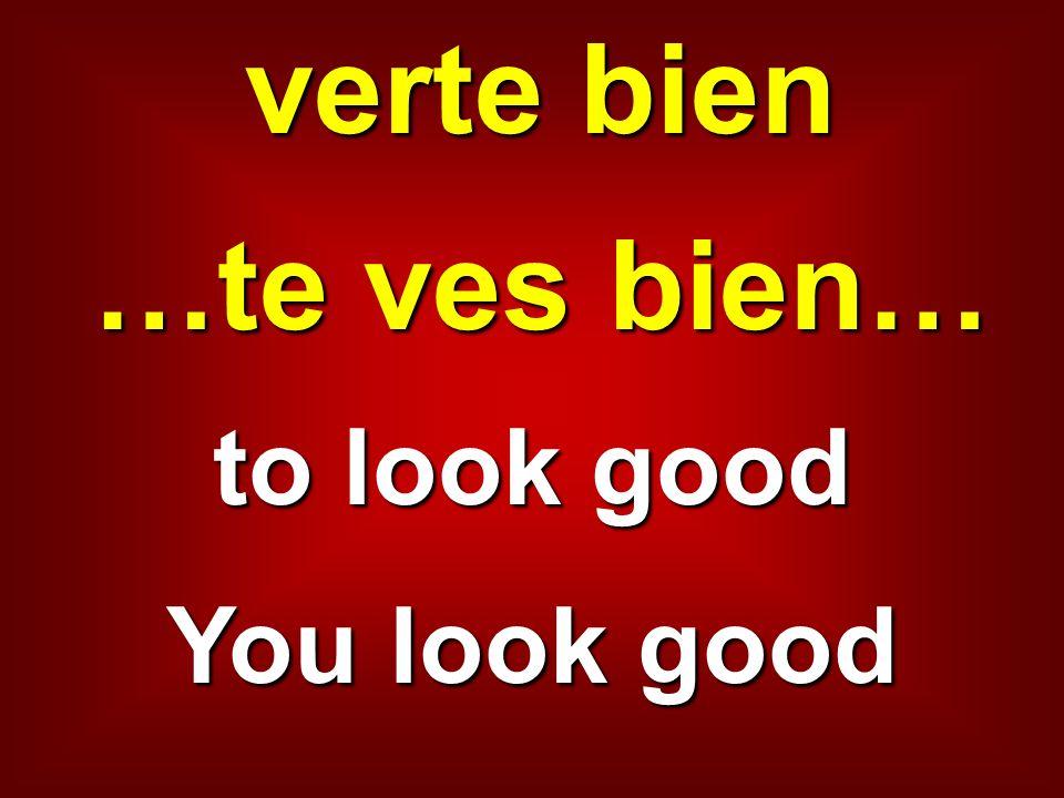 verte bien …te ves bien… to look good You look good