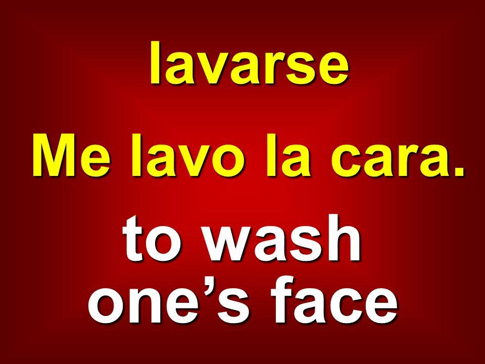 lavarse Me lavo la cara. to wash ones face