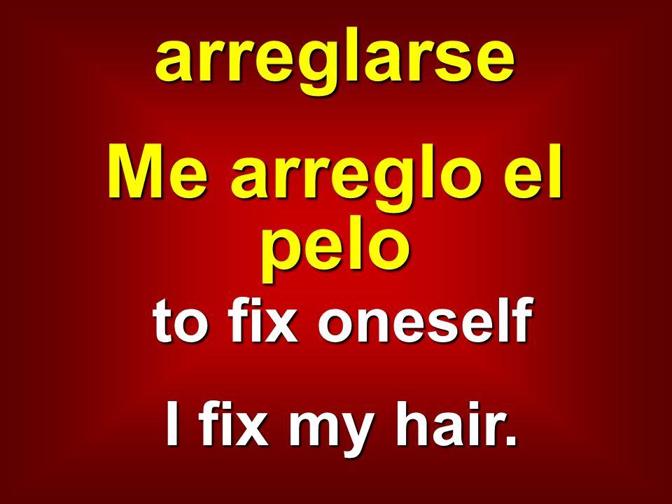 arreglarse Me arreglo el pelo to fix oneself I fix my hair.