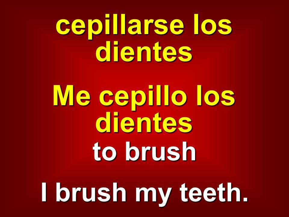 cepillarse los dientes Me cepillo los dientes to brush I brush my teeth.