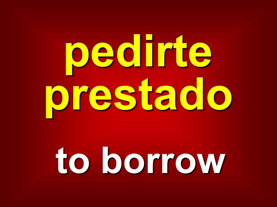 pedirte prestado to borrow