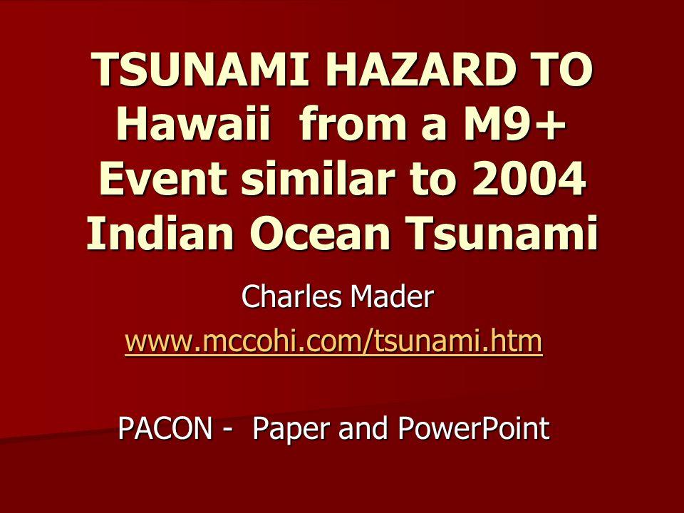 TSUNAMI HAZARD TO Hawaii from a M9+ Event similar to 2004 Indian Ocean Tsunami Charles Mader Charles Mader www.mccohi.com/tsunami.htm PACON - Paper an