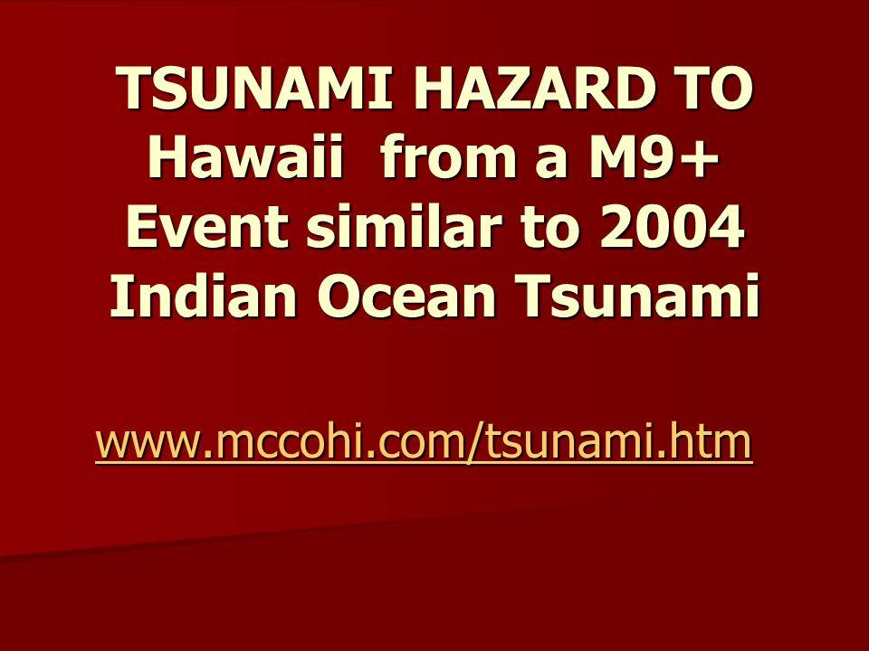 TSUNAMI HAZARD TO Hawaii from a M9+ Event similar to 2004 Indian Ocean Tsunami www.mccohi.com/tsunami.htm