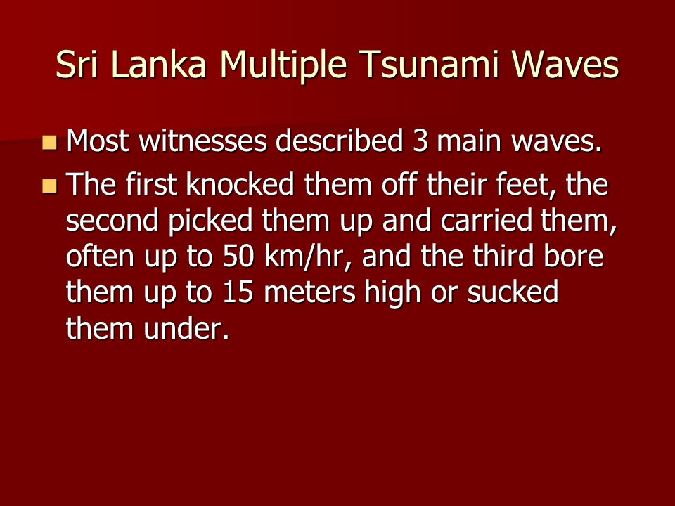 Sri Lanka Multiple Tsunami Waves Most witnesses described 3 main waves. Most witnesses described 3 main waves. The first knocked them off their feet,
