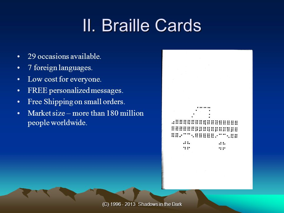 (C) 1996 - 2013 Shadows in the Dark II. Braille Cards 29 occasions available. 7 foreign languages. Low cost for everyone. FREE personalized messages.