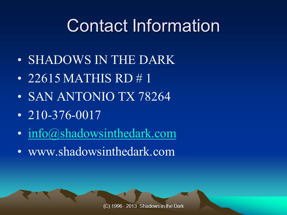 (C) 1996 - 2013 Shadows in the Dark Contact Information SHADOWS IN THE DARK 22615 MATHIS RD # 1 SAN ANTONIO TX 78264 210-376-0017 info@shadowsinthedar