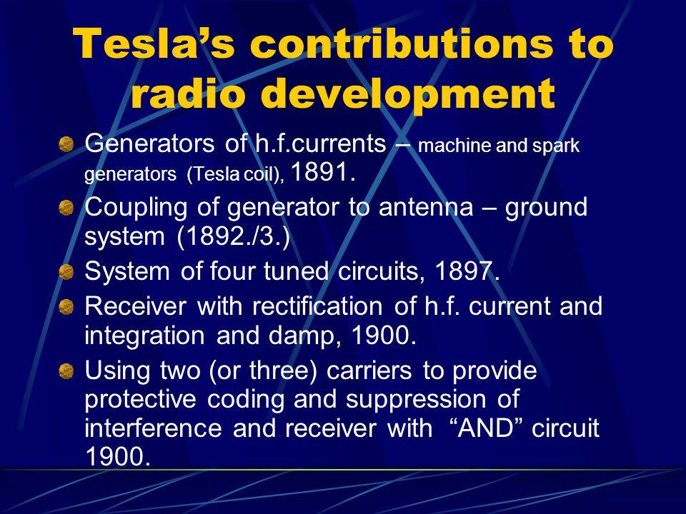 Teslas contributions to radio development Generators of h.f.currents – machine and spark generators (Tesla coil), 1891. Coupling of generator to anten