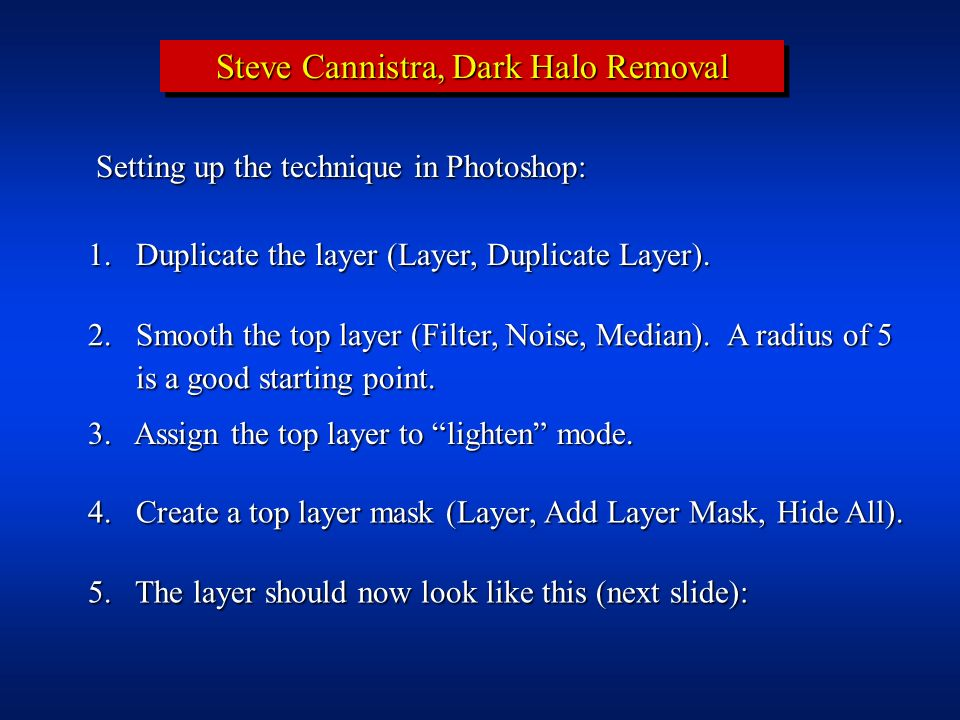 Steve Cannistra, Dark Halo Removal Setting up the technique in Photoshop: 1. Duplicate the layer (Layer, Duplicate Layer). 2.Smooth the top layer (Fil