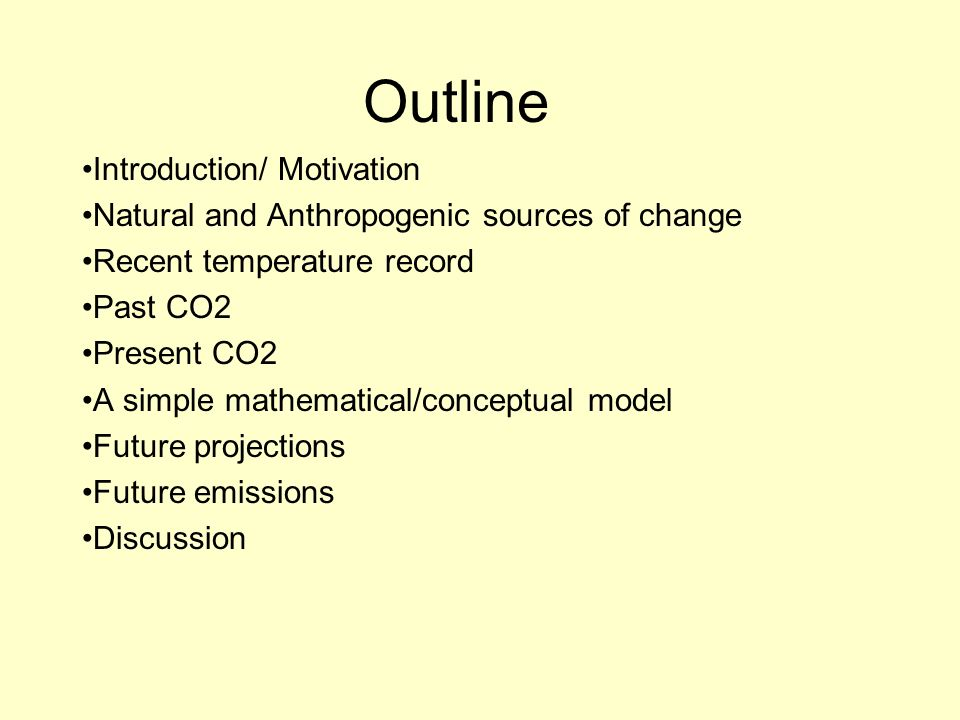 Outline Introduction/ Motivation Natural and Anthropogenic sources of change Recent temperature record Past CO2 Present CO2 A simple mathematical/conc