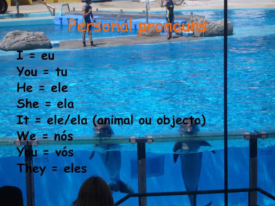 Personal pronouns I = eu You = tu He = ele She = ela It = ele/ela (animal ou objecto) We = nós You = vós They = eles