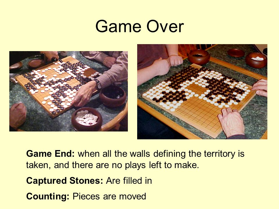 Game End: when all the walls defining the territory is taken, and there are no plays left to make. Captured Stones: Are filled in Counting: Pieces are