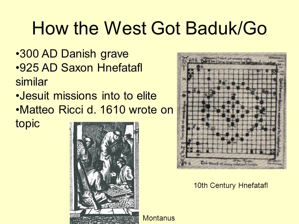 How the West Got Baduk/Go 300 AD Danish grave 925 AD Saxon Hnefatafl similar Jesuit missions into to elite Matteo Ricci d. 1610 wrote on topic 10th Ce
