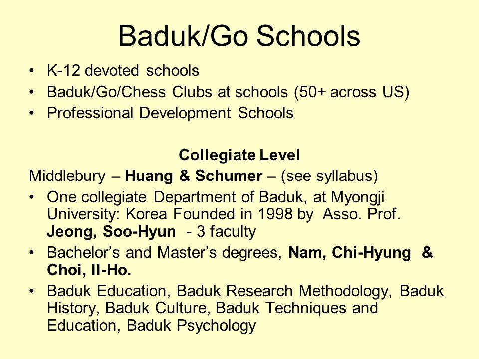 Baduk/Go Schools K-12 devoted schools Baduk/Go/Chess Clubs at schools (50+ across US) Professional Development Schools Collegiate Level Middlebury – H