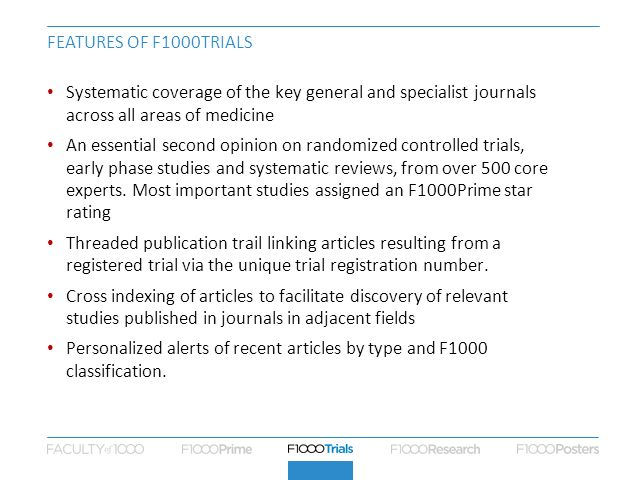 FEATURES OF F1000TRIALS Systematic coverage of the key general and specialist journals across all areas of medicine An essential second opinion on ran