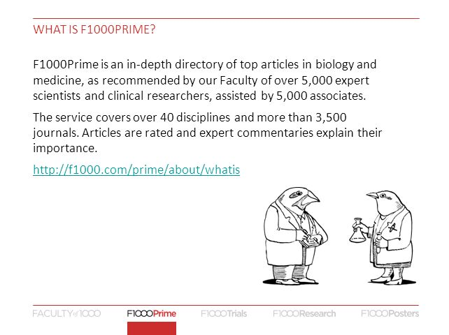 WHAT IS F1000PRIME? F1000Prime is an in-depth directory of top articles in biology and medicine, as recommended by our Faculty of over 5,000 expert sc