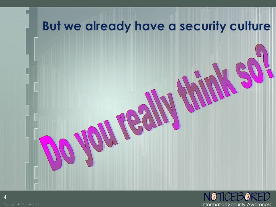Information Security Awareness Copyright © 2011 IsecT Ltd. 4 But we already have a security culture