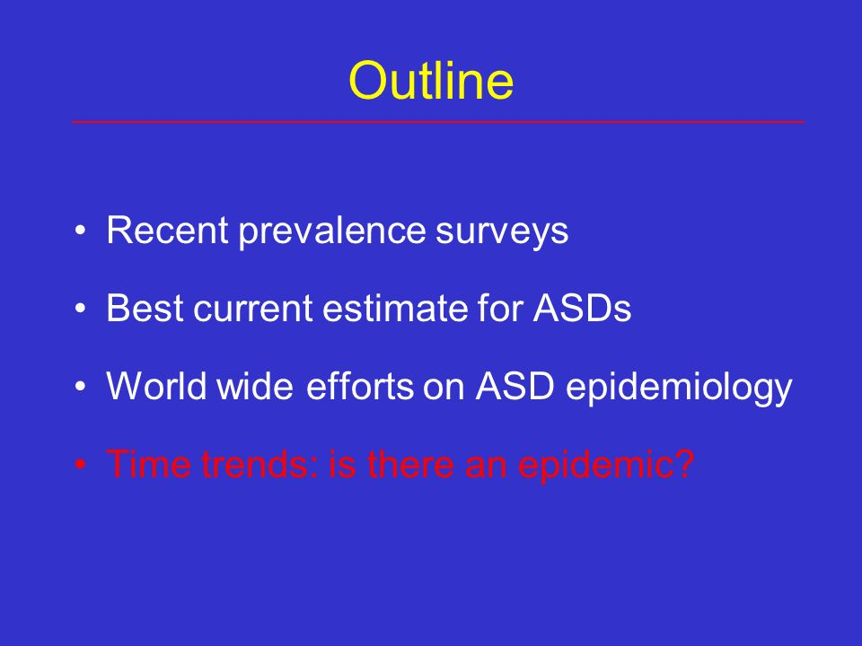 Outline Recent prevalence surveys Best current estimate for ASDs World wide efforts on ASD epidemiology Time trends: is there an epidemic