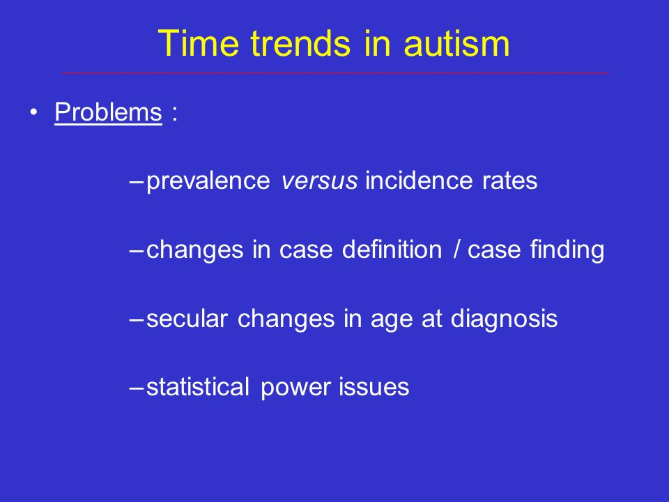 Time trends in autism Problems : –prevalence versus incidence rates –changes in case definition / case finding –secular changes in age at diagnosis –statistical power issues