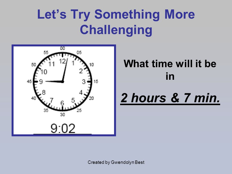 Created by Gwendolyn Best Lets Try Something More Challenging What time will it be in 2 hours & 7 min.