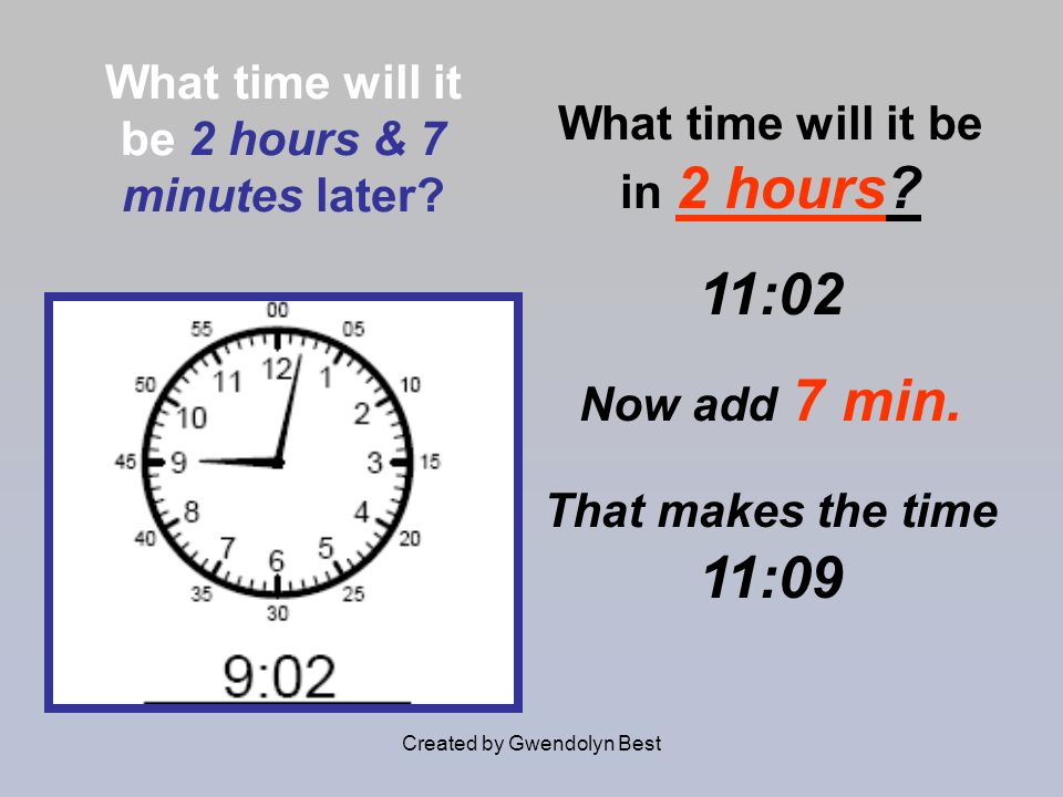 Created by Gwendolyn Best What time will it be 2 hours & 7 minutes later? What time will it be in 2 hours? 11:02 Now add 7 min. That makes the time 11