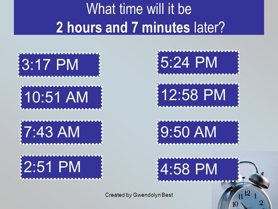 Created by Gwendolyn Best What time will it be 2 hours and 7 minutes later? 5:24 PM 4:58 PM 12:58 PM 9:50 AM 3:17 PM 10:51 AM 7:43 AM 2:51 PM