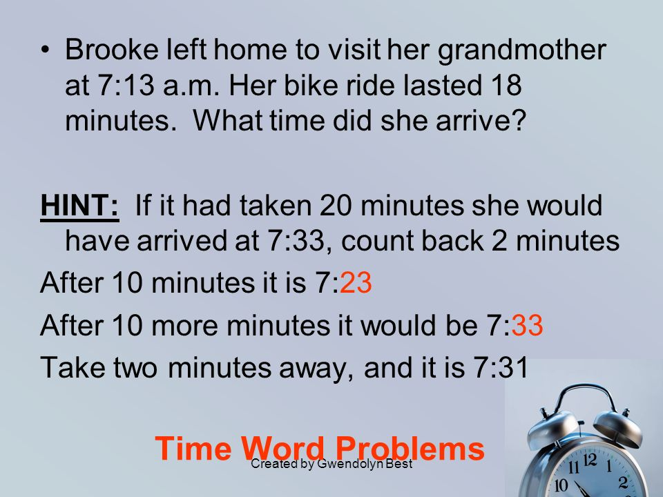 Created by Gwendolyn Best Time Word Problems Brooke left home to visit her grandmother at 7:13 a.m. Her bike ride lasted 18 minutes. What time did she
