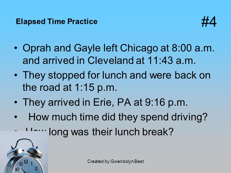 Created by Gwendolyn Best #4 Oprah and Gayle left Chicago at 8:00 a.m. and arrived in Cleveland at 11:43 a.m. They stopped for lunch and were back on