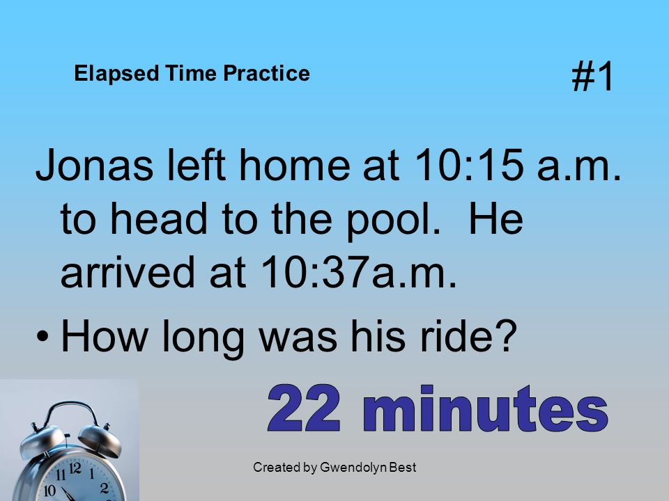 #1 Jonas left home at 10:15 a.m. to head to the pool. He arrived at 10:37a.m. How long was his ride? Elapsed Time Practice
