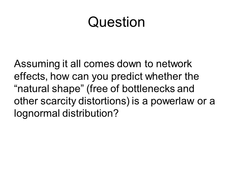 Question Assuming it all comes down to network effects, how can you predict whether the natural shape (free of bottlenecks and other scarcity distorti