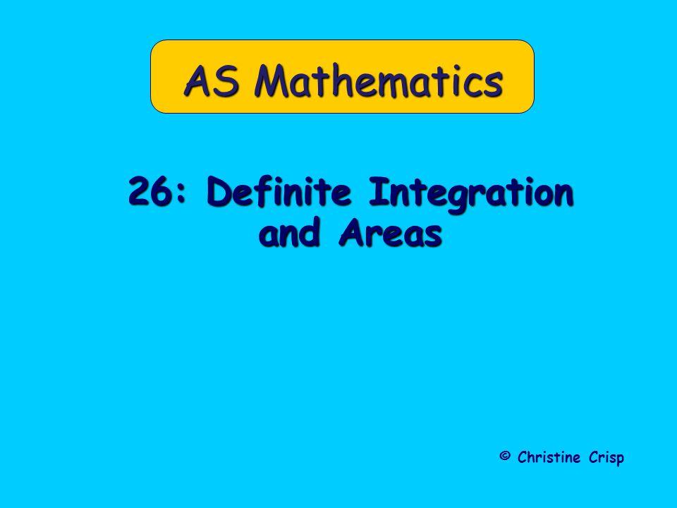 AS Mathematics 26: Definite Integration and Areas © Christine Crisp