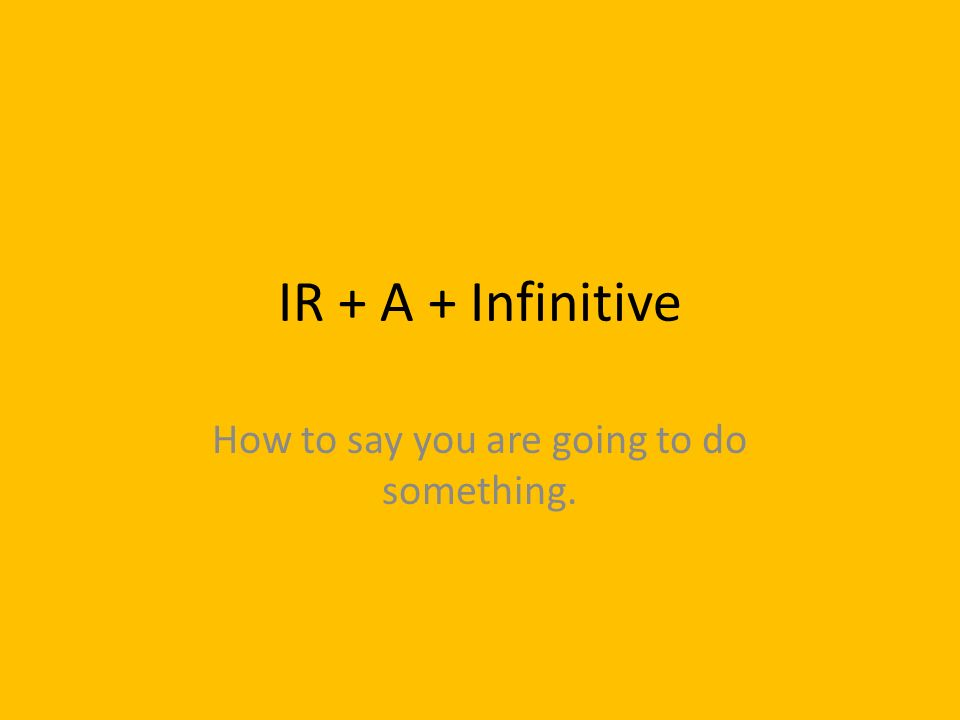 IR + A + Infinitive How to say you are going to do something.