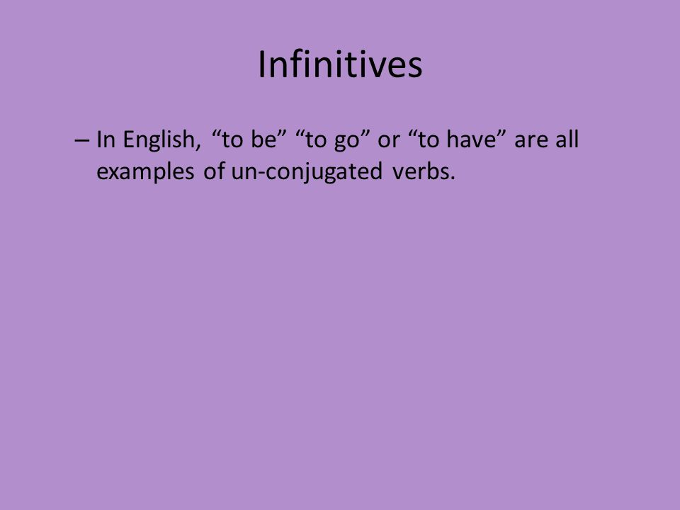Infinitives – In English, to be to go or to have are all examples of un-conjugated verbs.