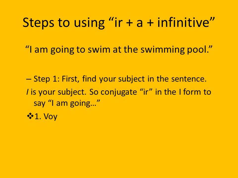 Steps to using ir + a + infinitive I am going to swim at the swimming pool. – Step 1: First, find your subject in the sentence. I is your subject. So