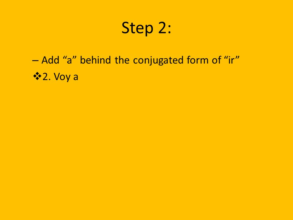 Step 2: – Add a behind the conjugated form of ir 2. Voy a