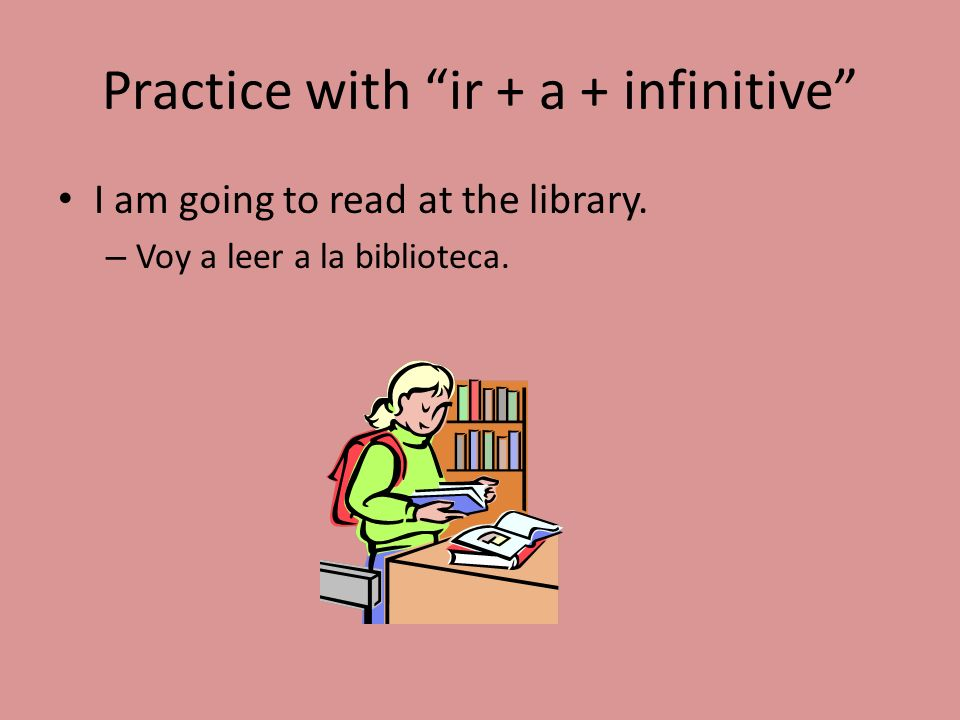 Practice with ir + a + infinitive I am going to read at the library. – Voy a leer a la biblioteca.