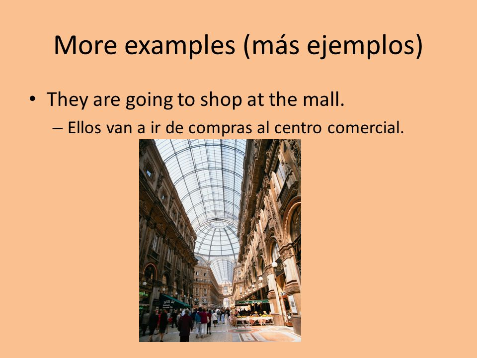 More examples (más ejemplos) They are going to shop at the mall. – Ellos van a ir de compras al centro comercial.