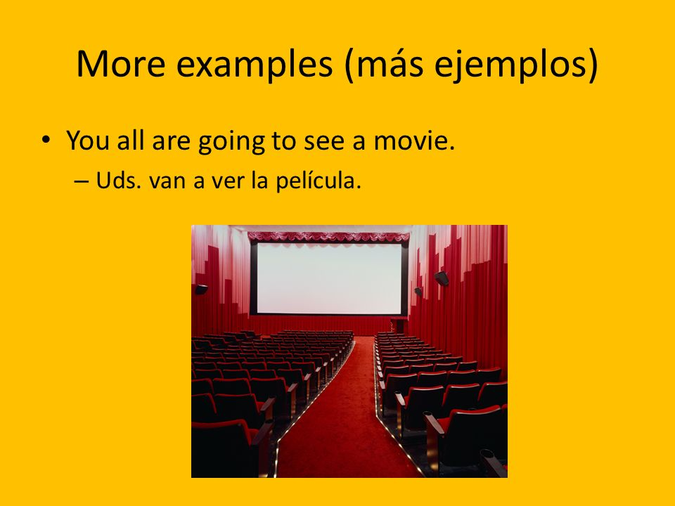 More examples (más ejemplos) You all are going to see a movie. – Uds. van a ver la película.