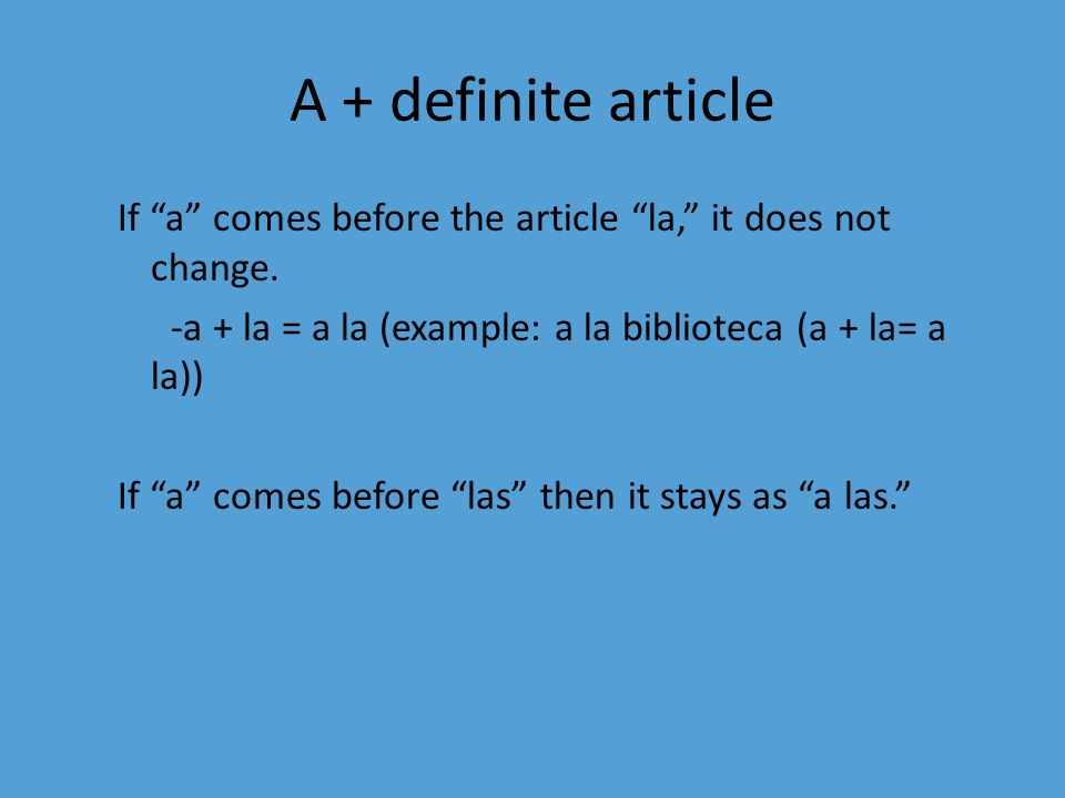 A + definite article If a comes before the article la, it does not change. -a + la = a la (example: a la biblioteca (a + la= a la)) If a comes before