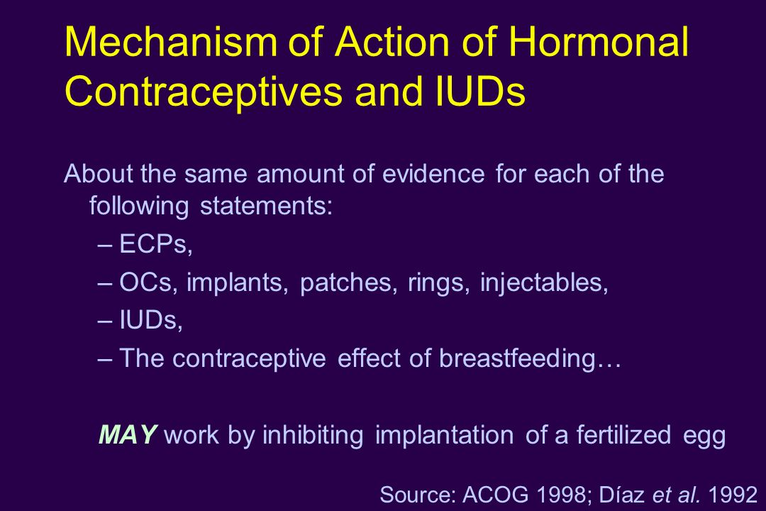 Mechanism of Action of Hormonal Contraceptives and IUDs About the same amount of evidence for each of the following statements: –ECPs, –OCs, implants,