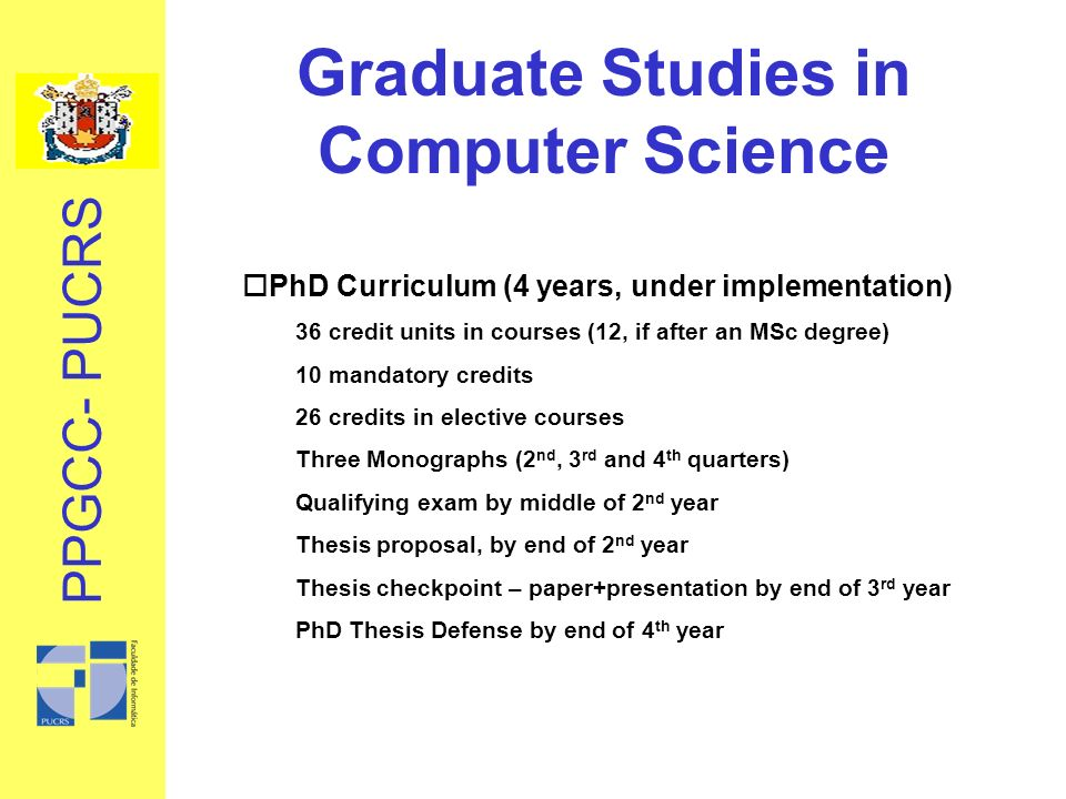 Graduate Studies in Computer Science oPhD Curriculum (4 years, under implementation) 36 credit units in courses (12, if after an MSc degree) 10 mandatory credits 26 credits in elective courses Three Monographs (2 nd, 3 rd and 4 th quarters) Qualifying exam by middle of 2 nd year Thesis proposal, by end of 2 nd year Thesis checkpoint – paper+presentation by end of 3 rd year PhD Thesis Defense by end of 4 th year PPGCC- PUCRS